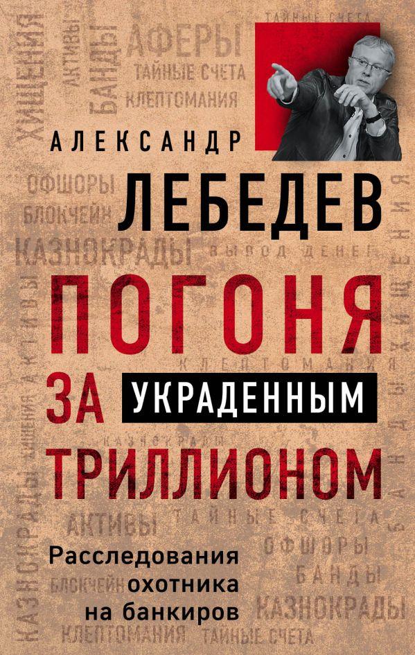 Погоня за украденным триллионом. Расследования охотника на банкиров - Александр Лебедев