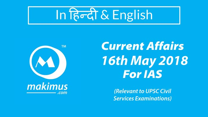 Daily Current Affairs 2018 in Hindi of 16th May 2018 for UPSC IAS Aspirants