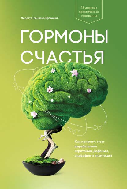 Гормоны счастья. Как приучить мозг вырабатывать серотонин, дофамин, эндорфин и окситоцин Автор: Лоретта Бройнинг
