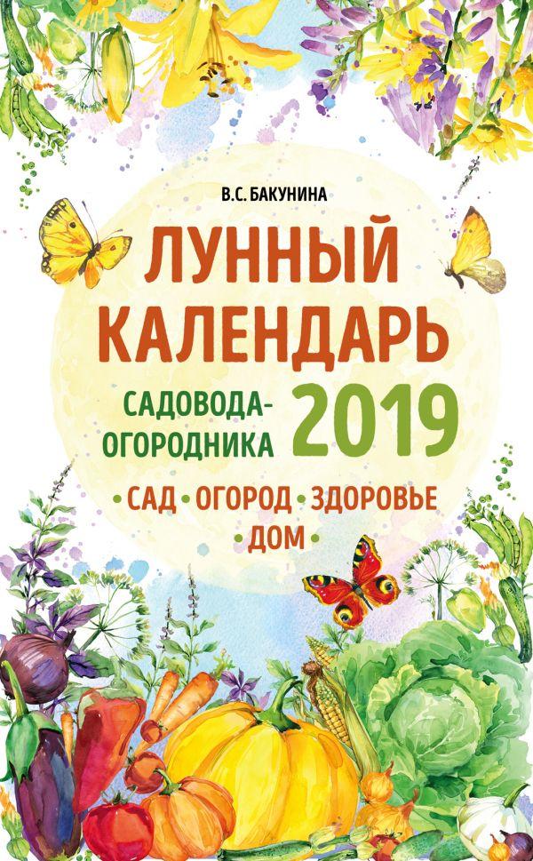 Лунный календарь садовода-огородника 2019. Сад, огород, здоровье, дом   - Виктория Бакунина
