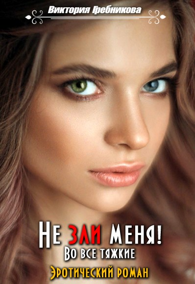 Не зли меня! Во все тяжкие - Виктория Гребникова