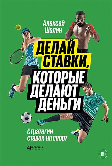 Делай ставки, которые делают деньги Стратегии ставок на спорт - Алексей Шалин