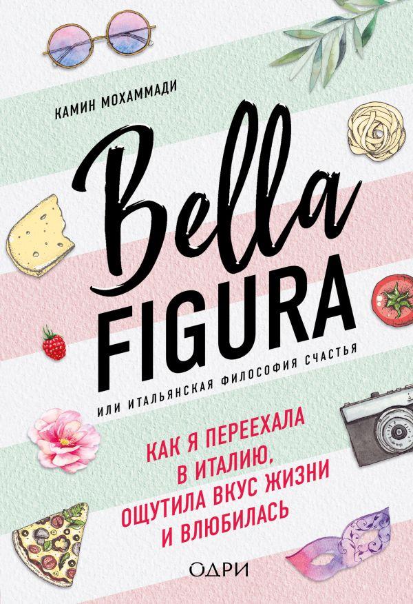 Bella Figura, или Итальянская философия счастья. Как я переехала в Италию, ощутила вкус жизни и влюбилась - Мохаммади Камин