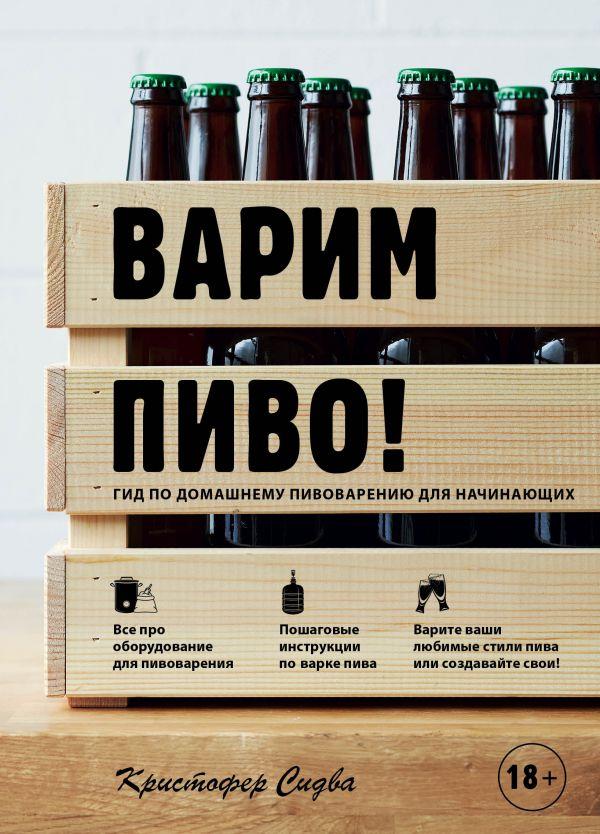 Варим пиво! Гид по домашнему пивоварению для начинающих. Кристофер Сидва
