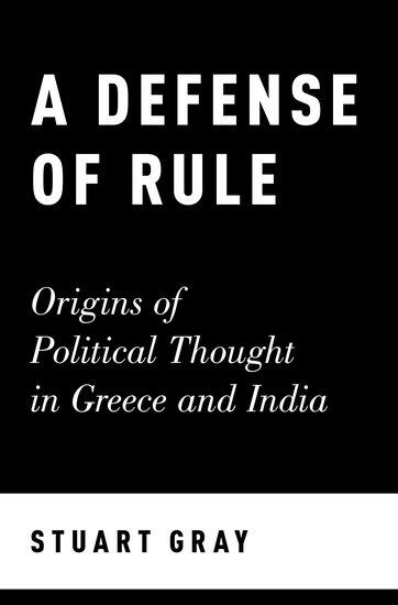 Обложка книги Stuart Gray/ Стюарт Грей - A Defense of Rule: Origins of Political Thought in Greece and India/ Защита правил: Происхождение политической мысли в Греции [2017, PDF, ENG]