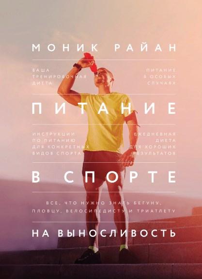 Питание в спорте на выносливость. Все, что нужно знать бегуну, пловцу, велосипедисту и триатлету.  Моник Райан