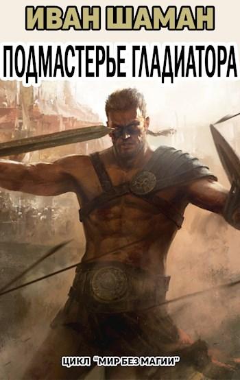 Подмастерье Гладиатора Часть 3. Иван Шаман
