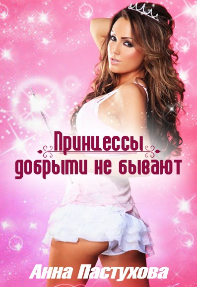 Принцессы добрыми не бывают - Анна Пастухова