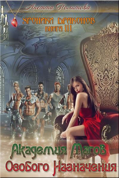 Хроники Драконов, книга 3: Академия Магов Особого Назначения - Анетта Политова