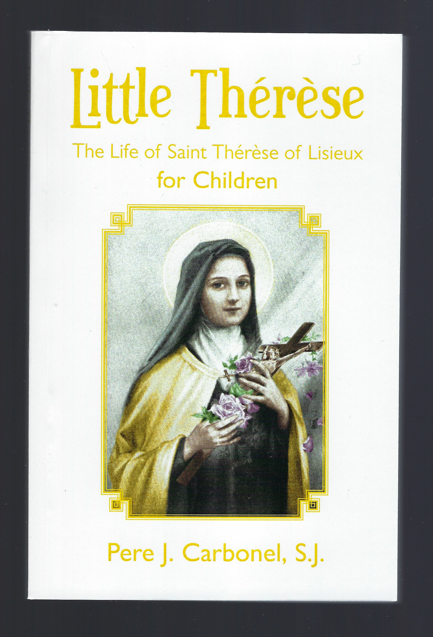 Little Therese (The Life of saint Therese of Lisieux for Children), Pere J. Carbonel, S.J.