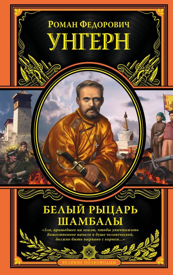 Белый рыцарь Шамбалы Роман Федорович Унгерн
