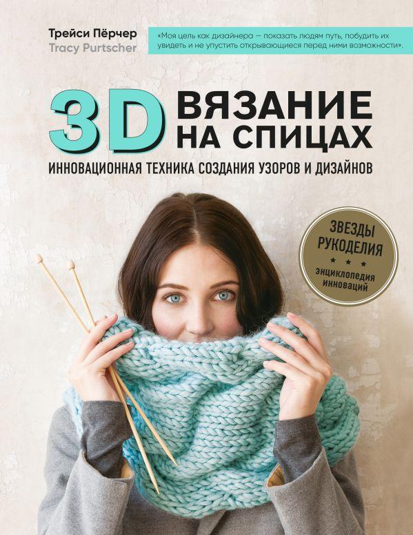 3D-вязание на спицах. Инновационная техника создания узоров и дизайнов. Трейси Пёрчер
