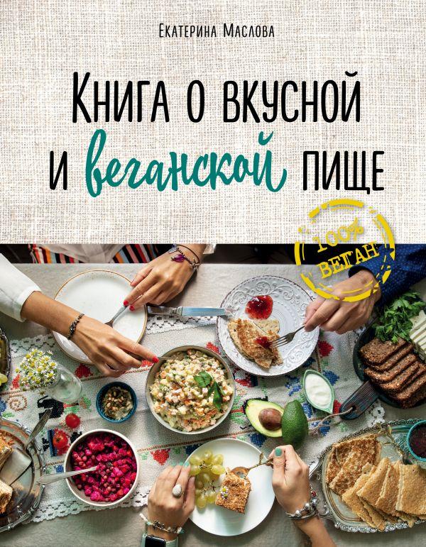 Книга о вкусной и веганской пище - Маслова Екатерина