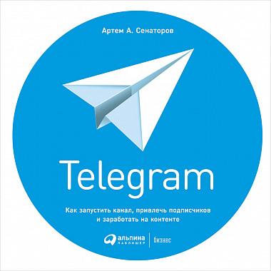 Telegram Как запустить канал, привлечь подписчиков и заработать на контенте - Артем Сенаторов