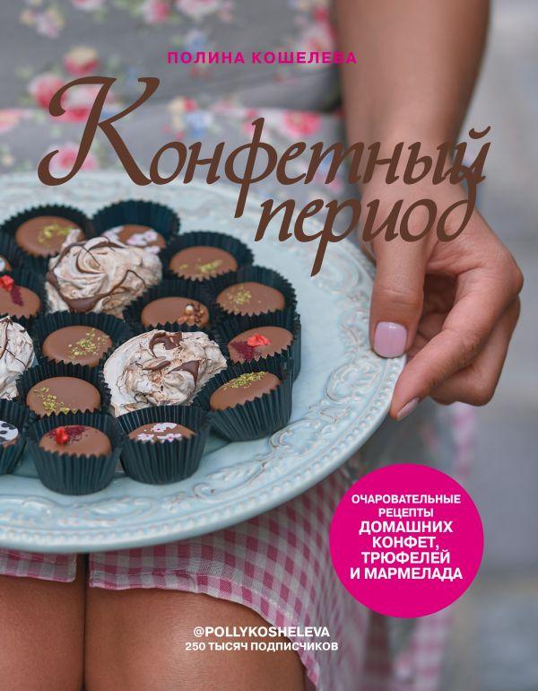 Конфетный период. Очаровательные рецепты домашних конфет, трюфелей и мармелада. Полина Кошелева