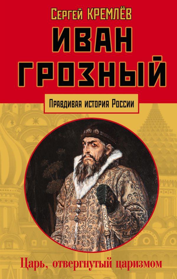 Иван Грозный: царь, отвергнутый царизмом - Сергей Кремлёв