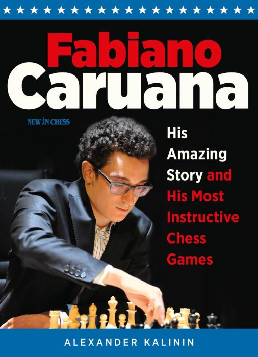 Fabiano Caruana: His Amazing Story and His Most Instructive Chess Games - Alexander Kalinin Caruana