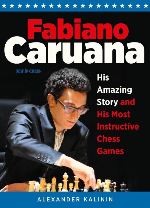 Fabiano Caruana: His Amazing Story and His Most Instructive Chess Games - Alexander Kalinin Caruana